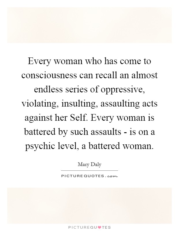 Every woman who has come to consciousness can recall an almost endless series of oppressive, violating, insulting, assaulting acts against her Self. Every woman is battered by such assaults - is on a psychic level, a battered woman Picture Quote #1