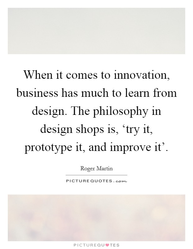 When it comes to innovation, business has much to learn from design. The philosophy in design shops is, 'try it, prototype it, and improve it' Picture Quote #1