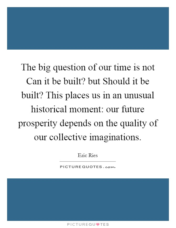 The big question of our time is not Can it be built? but Should it be built? This places us in an unusual historical moment: our future prosperity depends on the quality of our collective imaginations Picture Quote #1