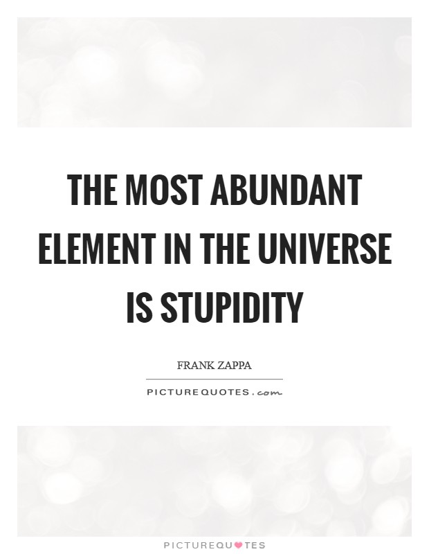 The most abundant element in the Universe is stupidity Picture Quote #1