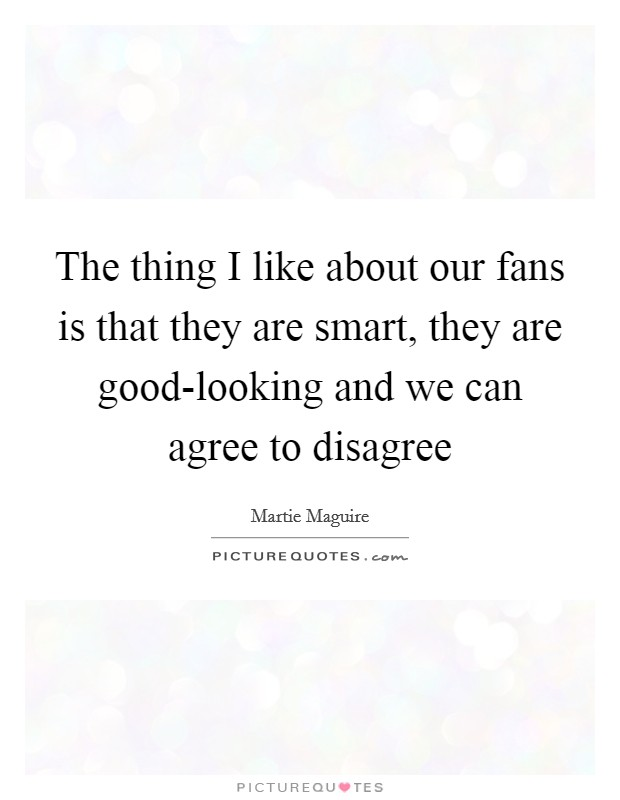 The thing I like about our fans is that they are smart, they are good-looking and we can agree to disagree Picture Quote #1
