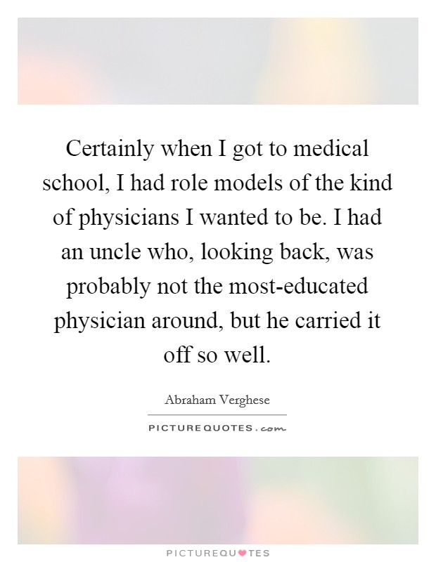 Certainly when I got to medical school, I had role models of the kind of physicians I wanted to be. I had an uncle who, looking back, was probably not the most-educated physician around, but he carried it off so well Picture Quote #1