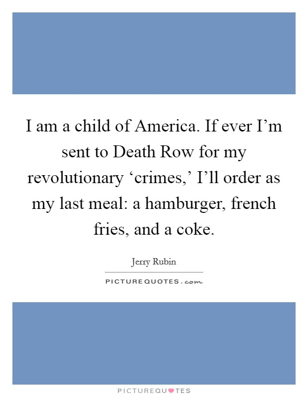 I am a child of America. If ever I'm sent to Death Row for my revolutionary 'crimes,' I'll order as my last meal: a hamburger, french fries, and a coke Picture Quote #1