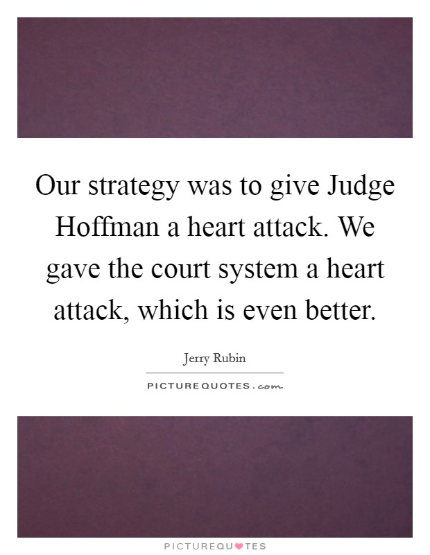 Our strategy was to give Judge Hoffman a heart attack. We gave the court system a heart attack, which is even better Picture Quote #1