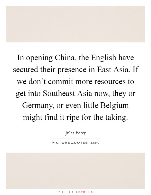 In opening China, the English have secured their presence in East Asia. If we don't commit more resources to get into Southeast Asia now, they or Germany, or even little Belgium might find it ripe for the taking Picture Quote #1