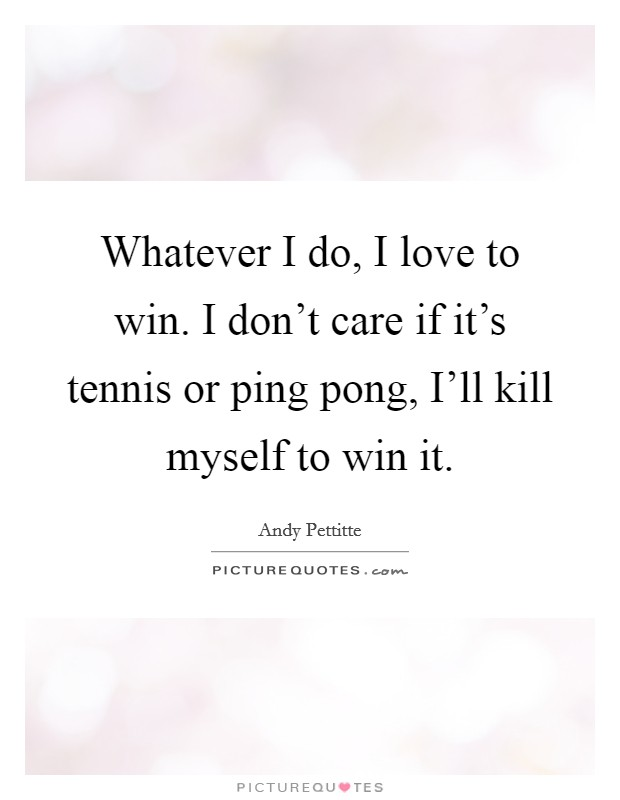 Whatever I do, I love to win. I don't care if it's tennis or ping pong, I'll kill myself to win it Picture Quote #1