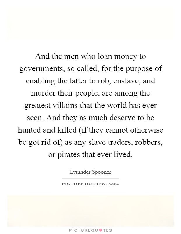 And the men who loan money to governments, so called, for the purpose of enabling the latter to rob, enslave, and murder their people, are among the greatest villains that the world has ever seen. And they as much deserve to be hunted and killed (if they cannot otherwise be got rid of) as any slave traders, robbers, or pirates that ever lived Picture Quote #1