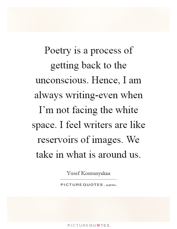 Poetry is a process of getting back to the unconscious. Hence, I am always writing-even when I'm not facing the white space. I feel writers are like reservoirs of images. We take in what is around us Picture Quote #1