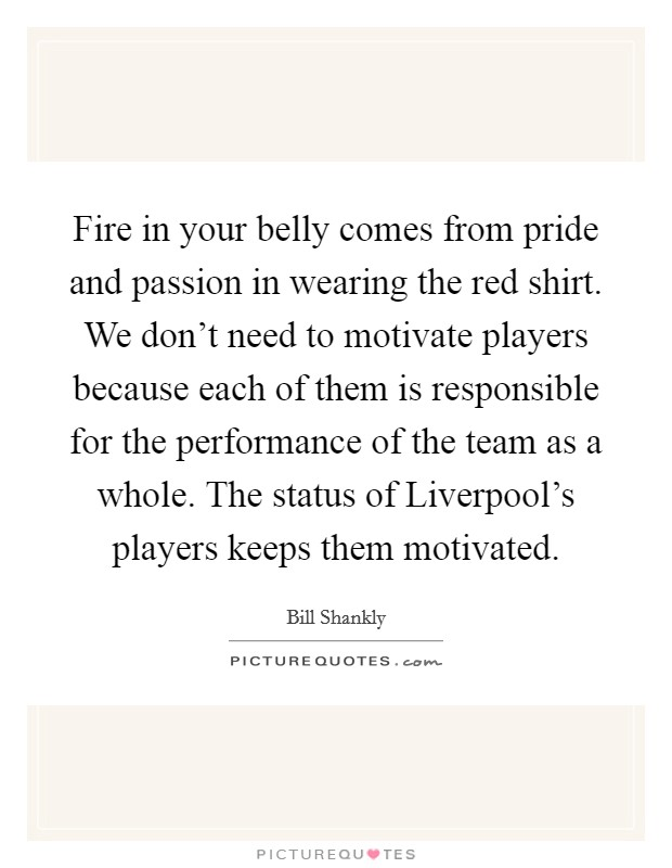 Fire in your belly comes from pride and passion in wearing the red shirt. We don't need to motivate players because each of them is responsible for the performance of the team as a whole. The status of Liverpool's players keeps them motivated Picture Quote #1