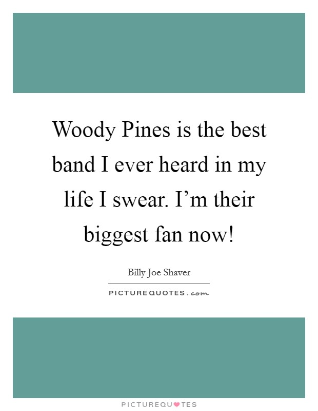 Woody Pines is the best band I ever heard in my life I swear. I'm their biggest fan now! Picture Quote #1