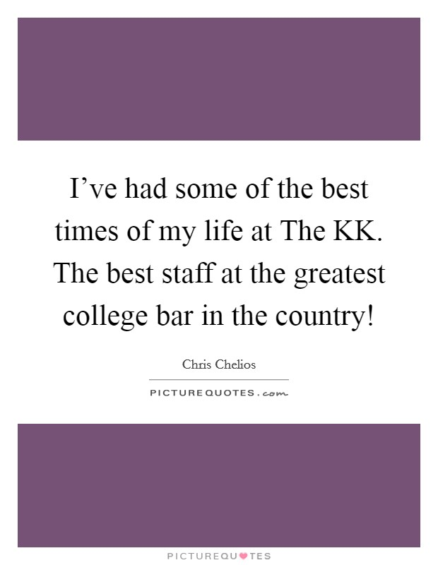 I've had some of the best times of my life at The KK. The best staff at the greatest college bar in the country! Picture Quote #1
