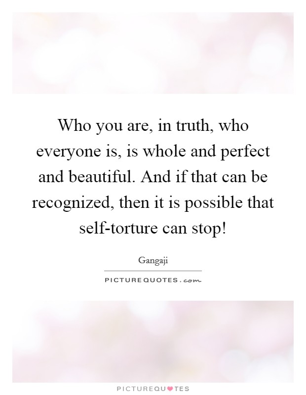 Who you are, in truth, who everyone is, is whole and perfect and beautiful. And if that can be recognized, then it is possible that self-torture can stop! Picture Quote #1