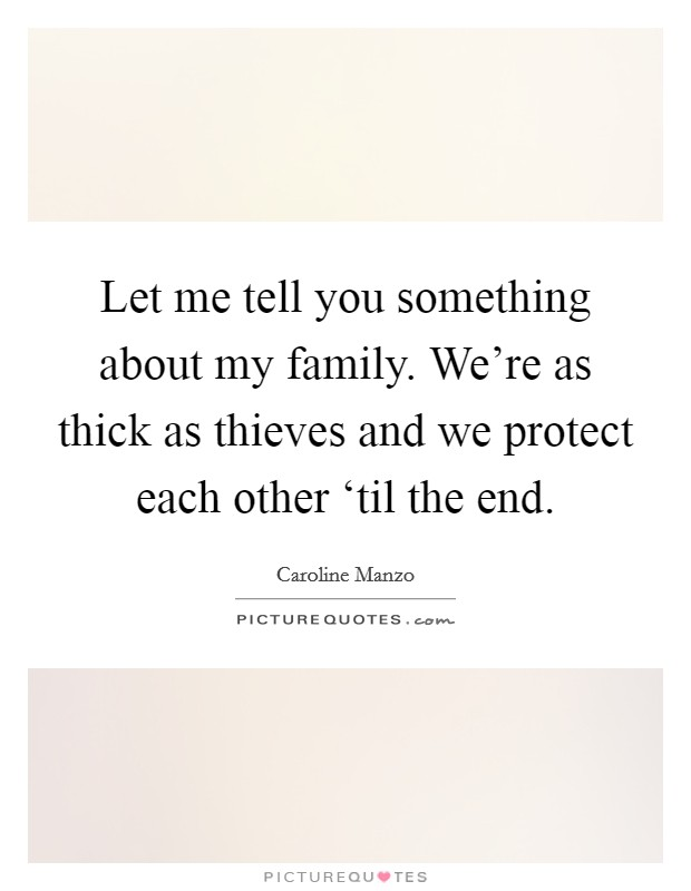 Let me tell you something about my family. We're as thick as thieves and we protect each other 'til the end Picture Quote #1