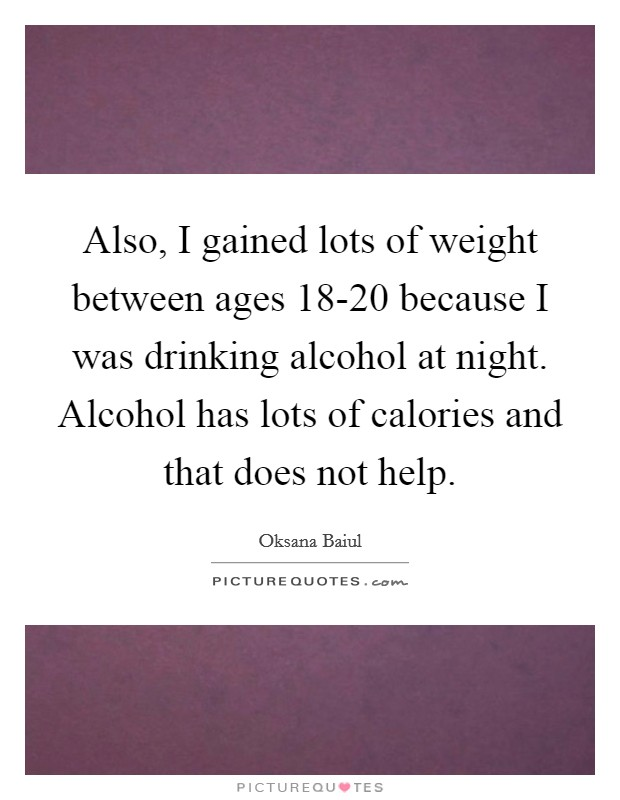 Also, I gained lots of weight between ages 18-20 because I was drinking alcohol at night. Alcohol has lots of calories and that does not help Picture Quote #1