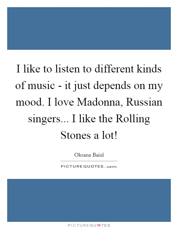 I like to listen to different kinds of music - it just depends on my mood. I love Madonna, Russian singers... I like the Rolling Stones a lot! Picture Quote #1
