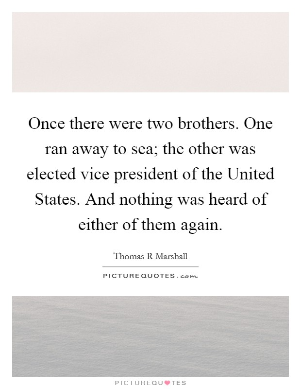 Once there were two brothers. One ran away to sea; the other was elected vice president of the United States. And nothing was heard of either of them again Picture Quote #1