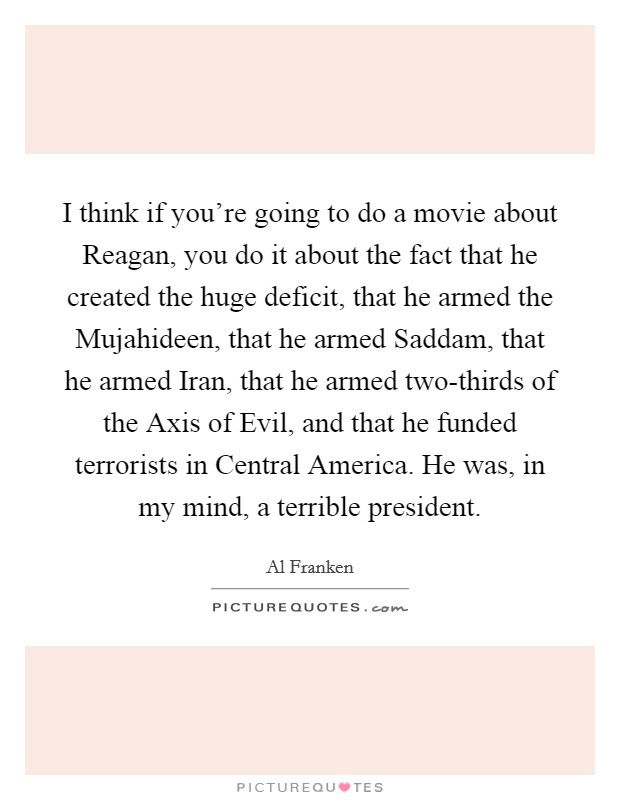 I think if you're going to do a movie about Reagan, you do it about the fact that he created the huge deficit, that he armed the Mujahideen, that he armed Saddam, that he armed Iran, that he armed two-thirds of the Axis of Evil, and that he funded terrorists in Central America. He was, in my mind, a terrible president Picture Quote #1