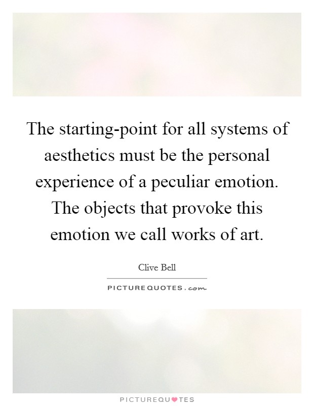 The starting-point for all systems of aesthetics must be the personal experience of a peculiar emotion. The objects that provoke this emotion we call works of art Picture Quote #1