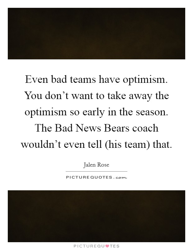 Even bad teams have optimism. You don't want to take away the optimism so early in the season. The Bad News Bears coach wouldn't even tell (his team) that Picture Quote #1