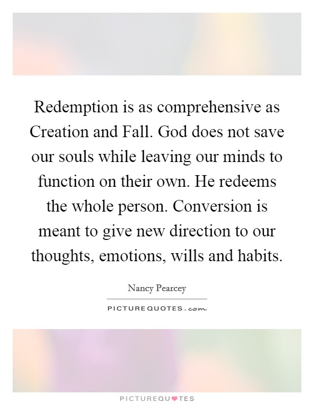 Redemption is as comprehensive as Creation and Fall. God does not save our souls while leaving our minds to function on their own. He redeems the whole person. Conversion is meant to give new direction to our thoughts, emotions, wills and habits Picture Quote #1