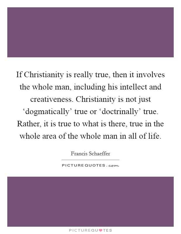 If Christianity is really true, then it involves the whole man, including his intellect and creativeness. Christianity is not just 'dogmatically' true or 'doctrinally' true. Rather, it is true to what is there, true in the whole area of the whole man in all of life Picture Quote #1