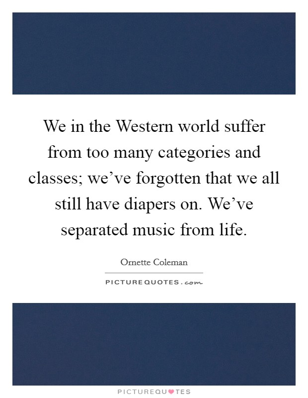 We in the Western world suffer from too many categories and classes; we've forgotten that we all still have diapers on. We've separated music from life Picture Quote #1