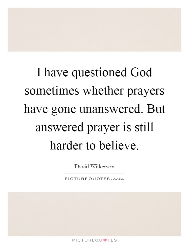 I have questioned God sometimes whether prayers have gone unanswered. But answered prayer is still harder to believe Picture Quote #1