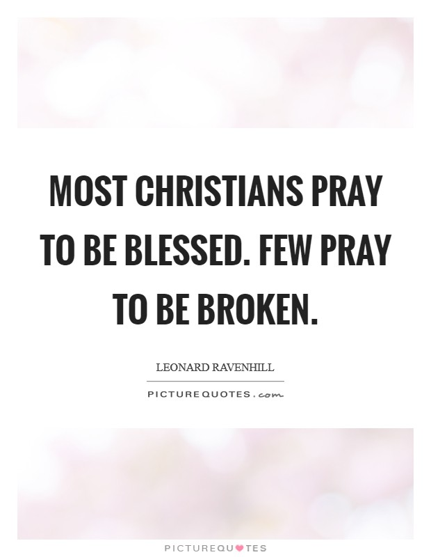 Most Christians pray to be blessed. Few pray to be broken Picture Quote #1