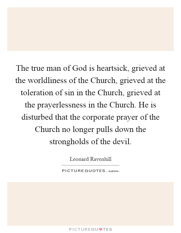 The true man of God is heartsick, grieved at the worldliness of the Church, grieved at the toleration of sin in the Church, grieved at the prayerlessness in the Church. He is disturbed that the corporate prayer of the Church no longer pulls down the strongholds of the devil Picture Quote #1