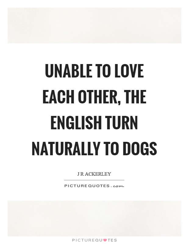 Unable to love each other, the English turn naturally to dogs Picture Quote #1