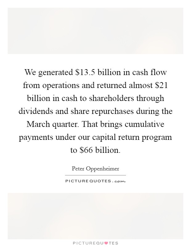 We generated $13.5 billion in cash flow from operations and returned almost $21 billion in cash to shareholders through dividends and share repurchases during the March quarter. That brings cumulative payments under our capital return program to $66 billion Picture Quote #1