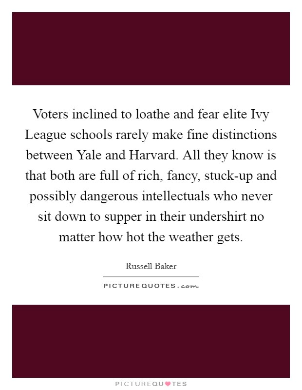 Voters inclined to loathe and fear elite Ivy League schools rarely make fine distinctions between Yale and Harvard. All they know is that both are full of rich, fancy, stuck-up and possibly dangerous intellectuals who never sit down to supper in their undershirt no matter how hot the weather gets Picture Quote #1