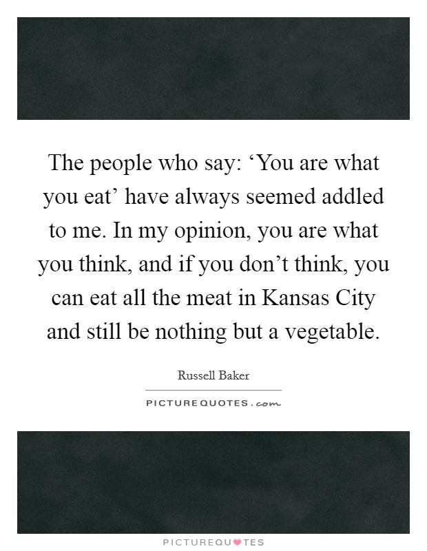 The people who say: 'You are what you eat' have always seemed addled to me. In my opinion, you are what you think, and if you don't think, you can eat all the meat in Kansas City and still be nothing but a vegetable Picture Quote #1