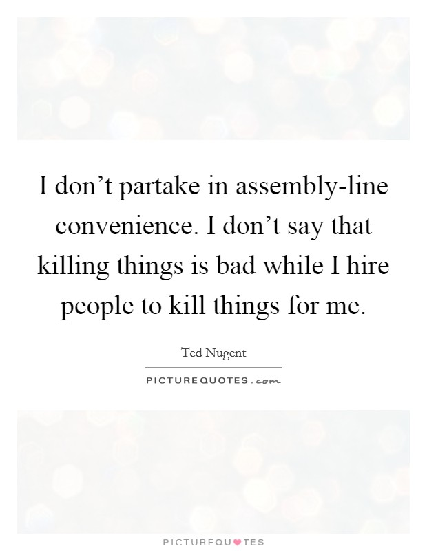 I don't partake in assembly-line convenience. I don't say that killing things is bad while I hire people to kill things for me Picture Quote #1