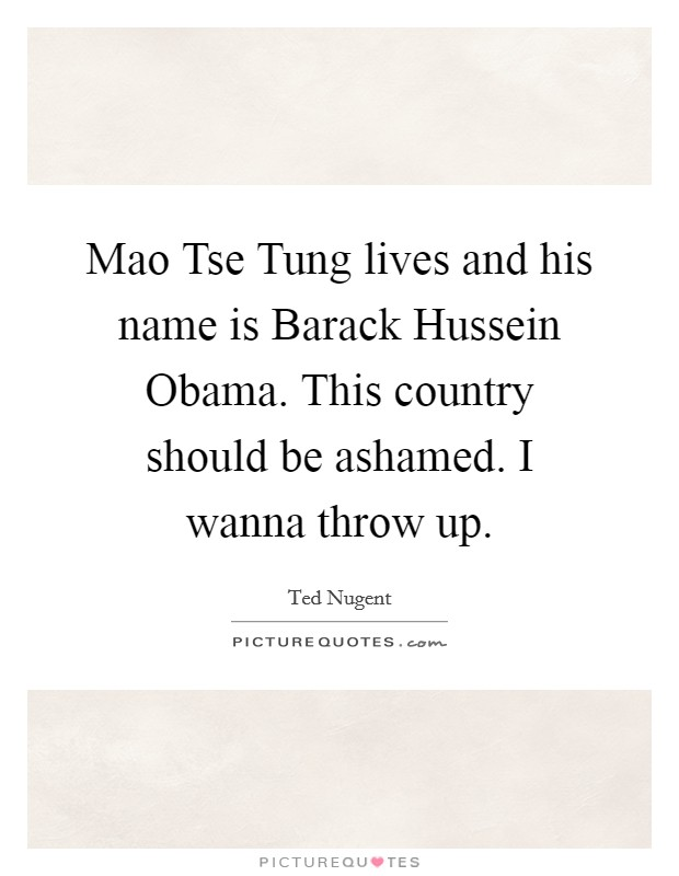 Mao Tse Tung lives and his name is Barack Hussein Obama. This country should be ashamed. I wanna throw up Picture Quote #1