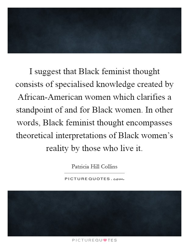 I suggest that Black feminist thought consists of specialised knowledge created by African-American women which clarifies a standpoint of and for Black women. In other words, Black feminist thought encompasses theoretical interpretations of Black women's reality by those who live it Picture Quote #1