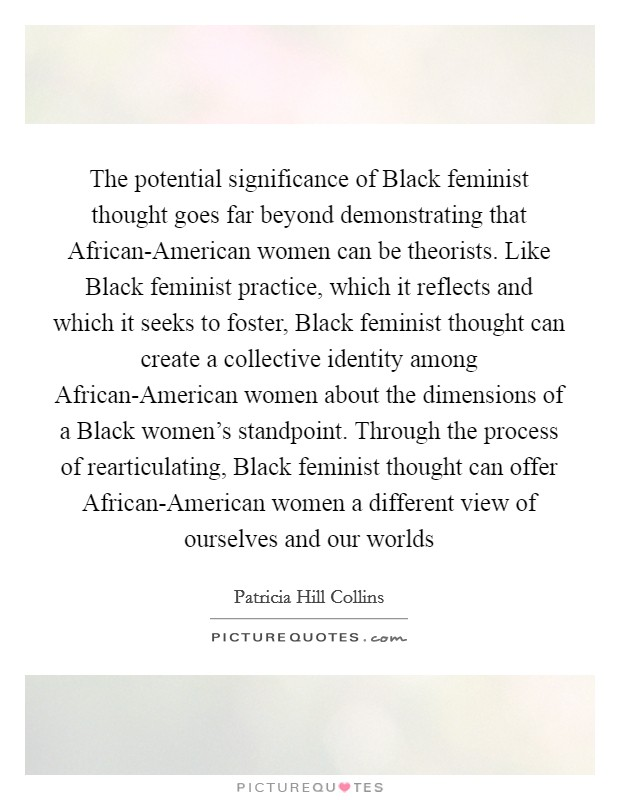 The potential significance of Black feminist thought goes far beyond demonstrating that African-American women can be theorists. Like Black feminist practice, which it reflects and which it seeks to foster, Black feminist thought can create a collective identity among African-American women about the dimensions of a Black women's standpoint. Through the process of rearticulating, Black feminist thought can offer African-American women a different view of ourselves and our worlds Picture Quote #1