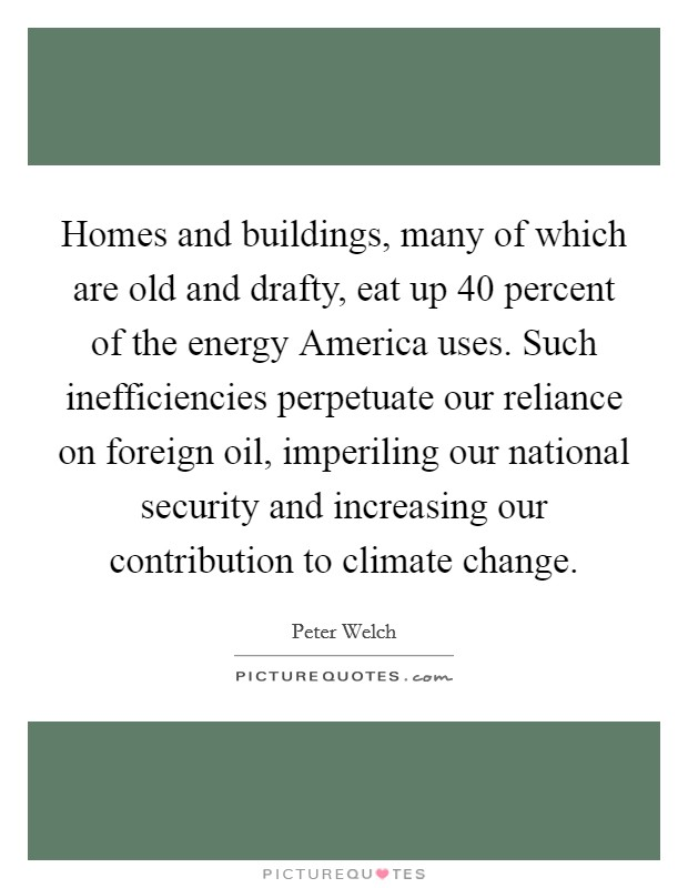 Homes and buildings, many of which are old and drafty, eat up 40 percent of the energy America uses. Such inefficiencies perpetuate our reliance on foreign oil, imperiling our national security and increasing our contribution to climate change Picture Quote #1