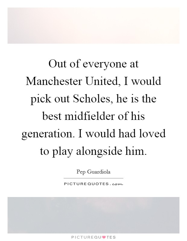 Out of everyone at Manchester United, I would pick out Scholes, he is the best midfielder of his generation. I would had loved to play alongside him Picture Quote #1
