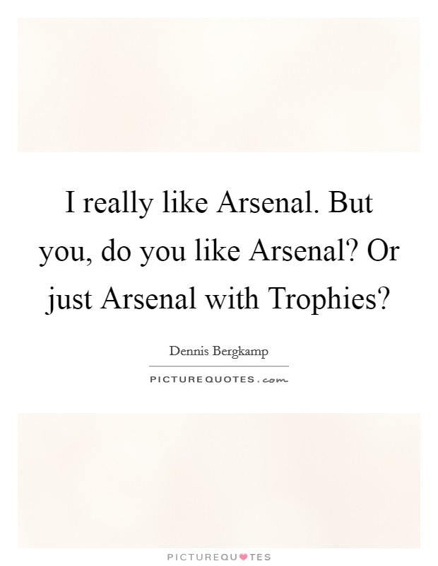 I really like Arsenal. But you, do you like Arsenal? Or just Arsenal with Trophies? Picture Quote #1