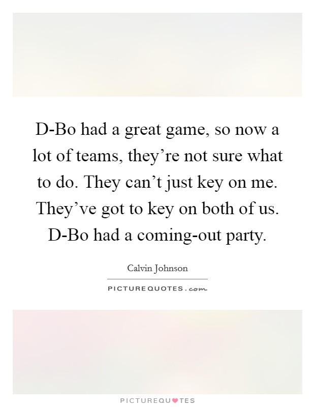 D-Bo had a great game, so now a lot of teams, they're not sure what to do. They can't just key on me. They've got to key on both of us. D-Bo had a coming-out party Picture Quote #1