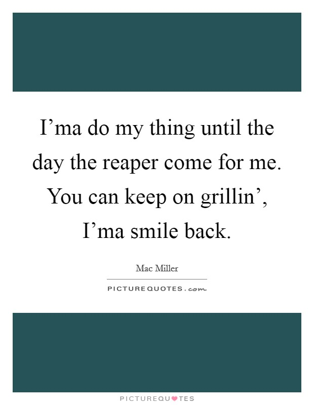 I'ma do my thing until the day the reaper come for me. You can keep on grillin', I'ma smile back Picture Quote #1