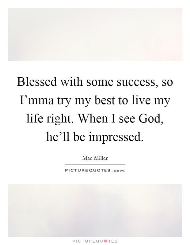 Blessed with some success, so I'mma try my best to live my life right. When I see God, he'll be impressed Picture Quote #1