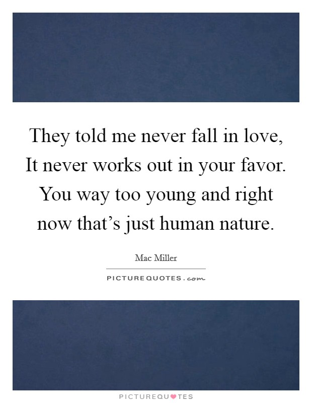 They told me never fall in love, It never works out in your favor. You way too young and right now that's just human nature Picture Quote #1