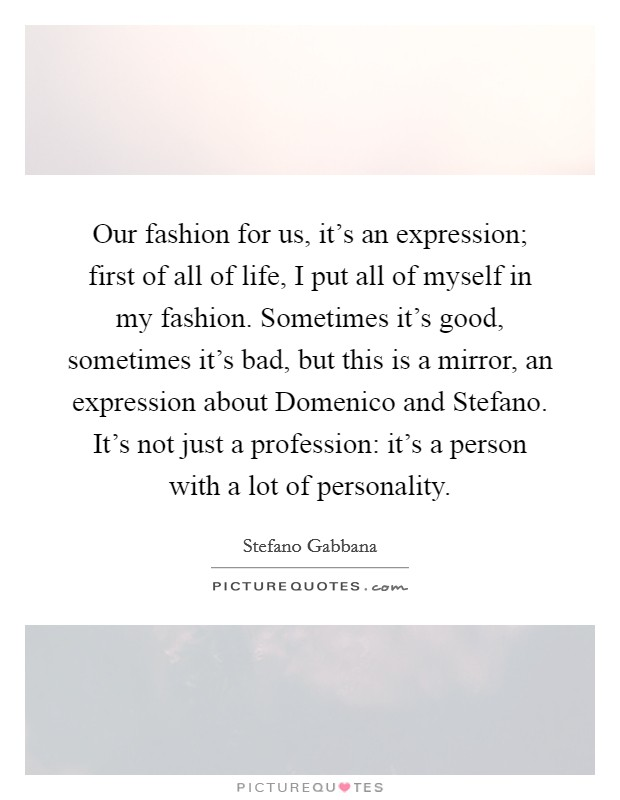 Our fashion for us, it's an expression; first of all of life, I put all of myself in my fashion. Sometimes it's good, sometimes it's bad, but this is a mirror, an expression about Domenico and Stefano. It's not just a profession: it's a person with a lot of personality Picture Quote #1