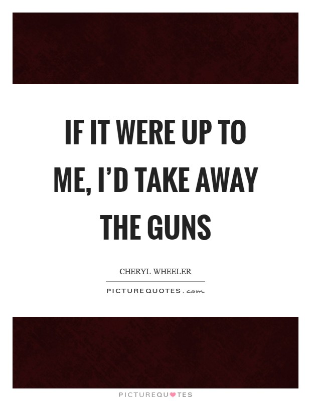 If it were up to me, I'd take away the guns Picture Quote #1
