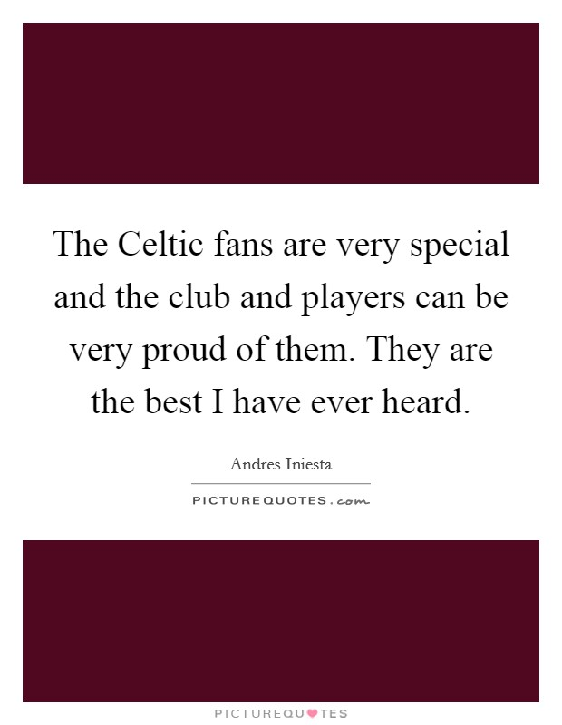 The Celtic fans are very special and the club and players can be very proud of them. They are the best I have ever heard Picture Quote #1