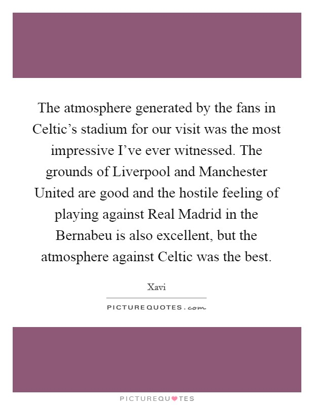 The atmosphere generated by the fans in Celtic's stadium for our visit was the most impressive I've ever witnessed. The grounds of Liverpool and Manchester United are good and the hostile feeling of playing against Real Madrid in the Bernabeu is also excellent, but the atmosphere against Celtic was the best Picture Quote #1