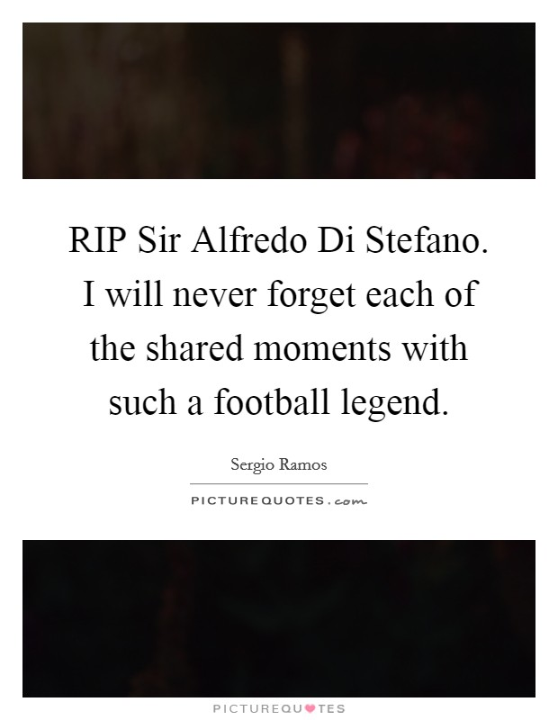 RIP Sir Alfredo Di Stefano. I will never forget each of the shared moments with such a football legend Picture Quote #1