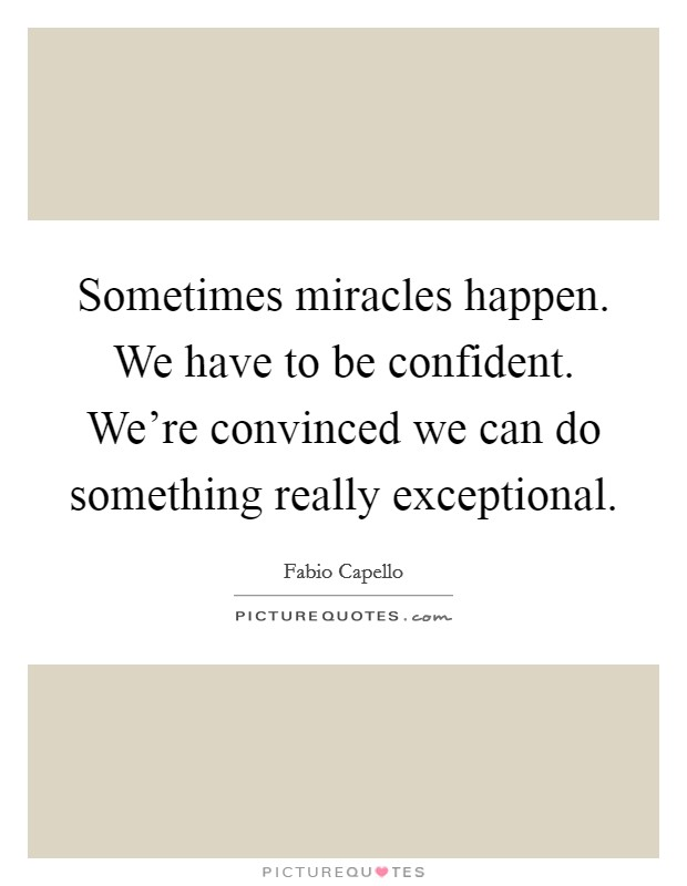 Sometimes miracles happen. We have to be confident. We're convinced we can do something really exceptional Picture Quote #1